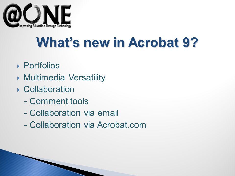 Portfolios Multimedia Versatility Collaboration - Comment tools - Collaboration via email - Collaboration via Acrobat.com Whats new in Acrobat 9
