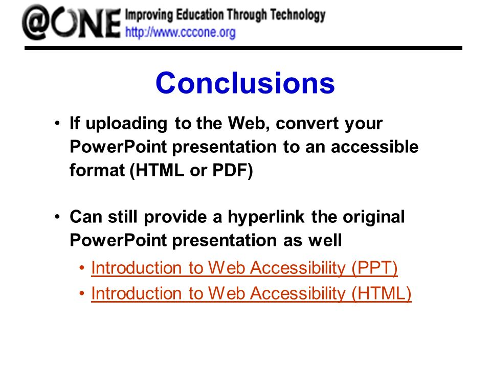 Conclusions If uploading to the Web, convert your PowerPoint presentation to an accessible format (HTML or PDF) Can still provide a hyperlink the orig