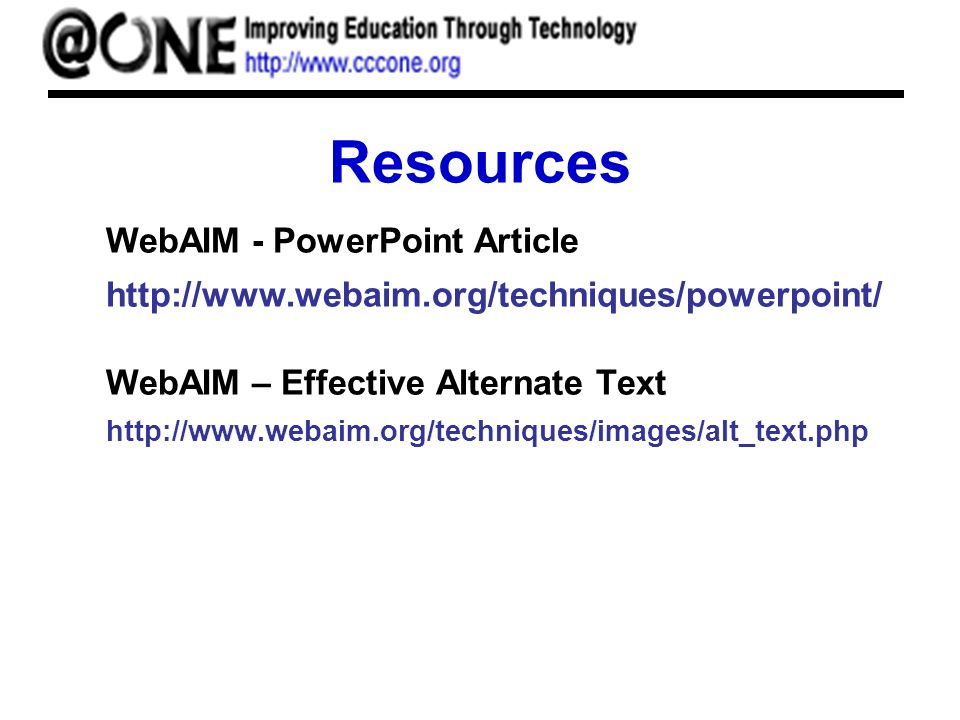 Resources WebAIM - PowerPoint Article http://www.webaim.org/techniques/powerpoint/ WebAIM – Effective Alternate Text http://www.webaim.org/techniques/images/alt_text.php