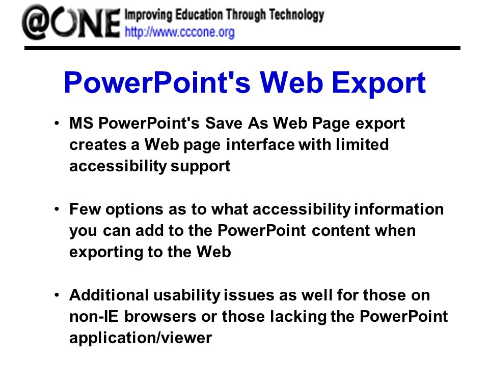 PowerPoint s Web Export MS PowerPoint s Save As Web Page export creates a Web page interface with limited accessibility support Few options as to what accessibility information you can add to the PowerPoint content when exporting to the Web Additional usability issues as well for those on non-IE browsers or those lacking the PowerPoint application/viewer
