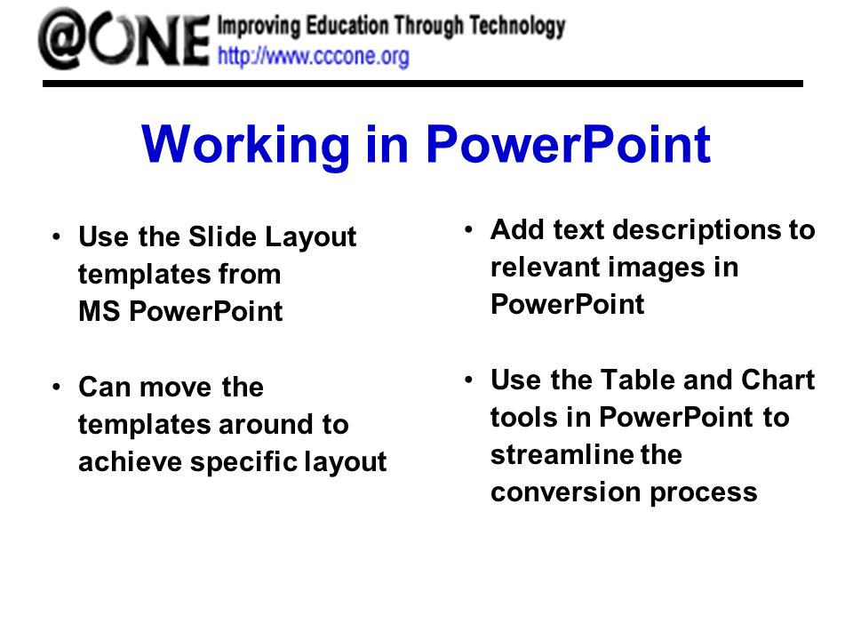 Working in PowerPoint Use the Slide Layout templates from MS PowerPoint Can move the templates around to achieve specific layout Add text descriptions to relevant images in PowerPoint Use the Table and Chart tools in PowerPoint to streamline the conversion process