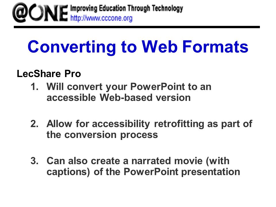 Converting to Web Formats LecShare Pro 1.Will convert your PowerPoint to an accessible Web-based version 2.Allow for accessibility retrofitting as part of the conversion process 3.Can also create a narrated movie (with captions) of the PowerPoint presentation