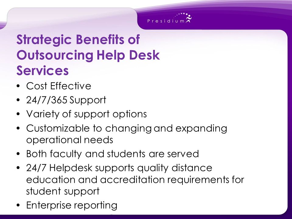 Strategic Benefits of Outsourcing Help Desk Services Cost Effective 24/7/365 Support Variety of support options Customizable to changing and expanding operational needs Both faculty and students are served 24/7 Helpdesk supports quality distance education and accreditation requirements for student support Enterprise reporting