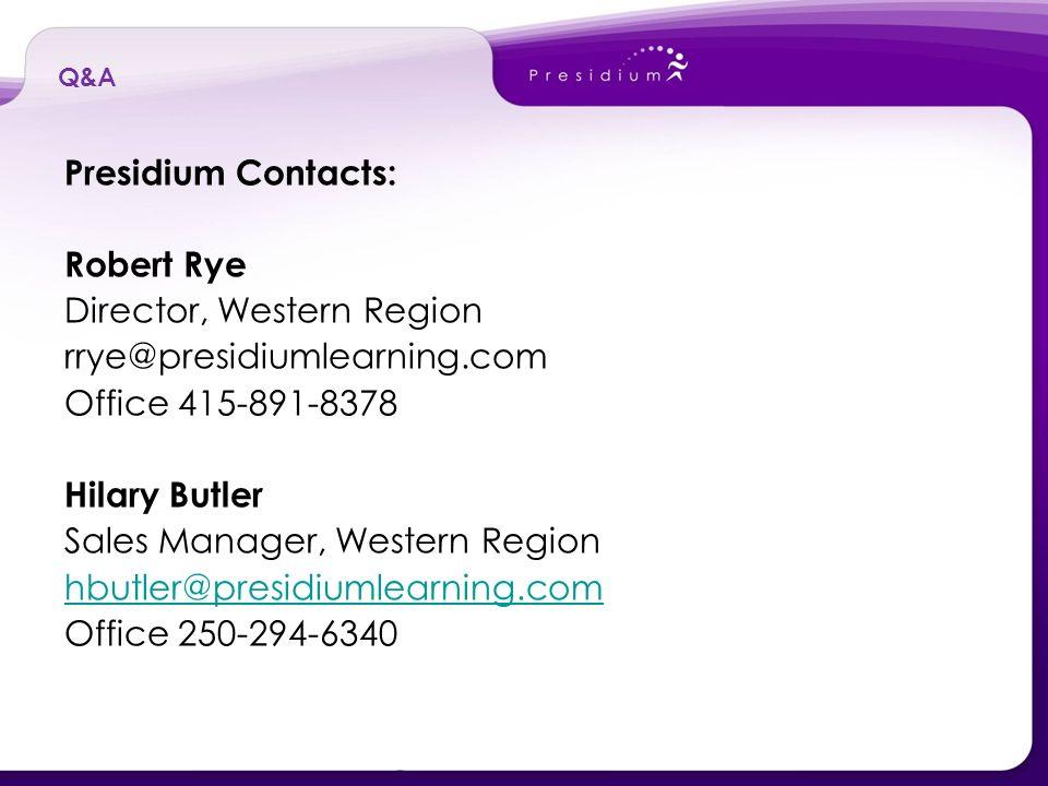 Presidium Contacts: Robert Rye Director, Western Region rrye@presidiumlearning.com Office 415-891-8378 Hilary Butler Sales Manager, Western Region hbutler@presidiumlearning.com Office 250-294-6340 Q&A