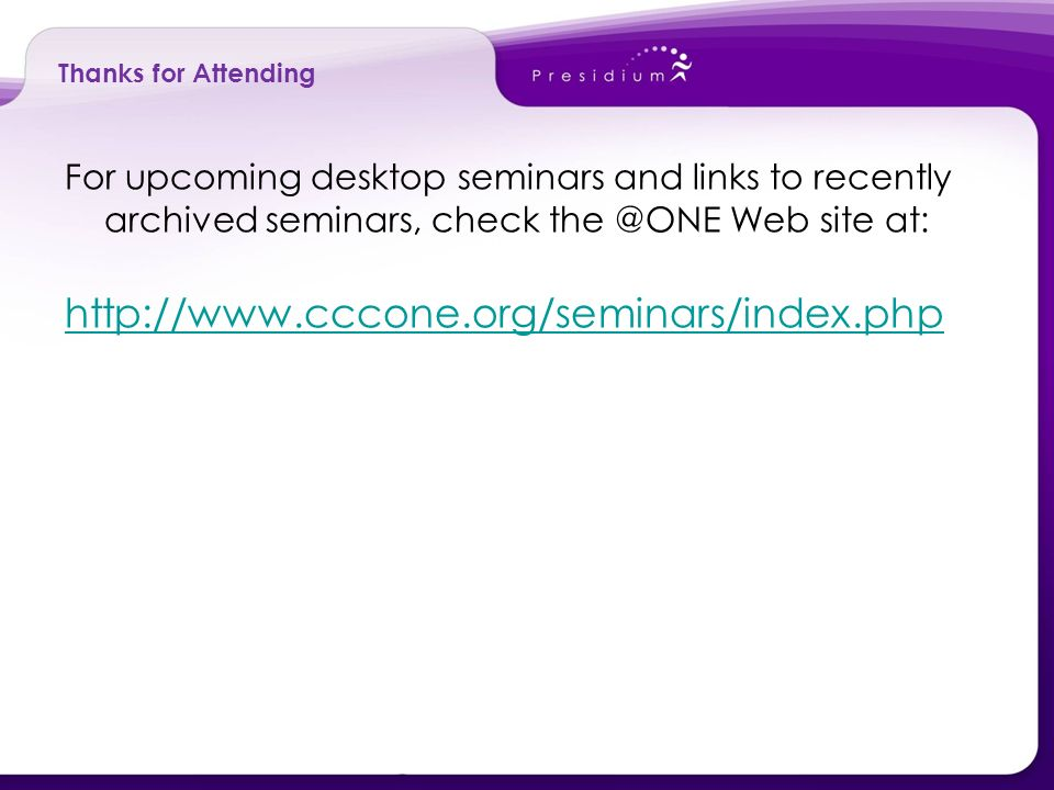 Thanks for Attending For upcoming desktop seminars and links to recently archived seminars, check the @ONE Web site at: http://www.cccone.org/seminars/index.php