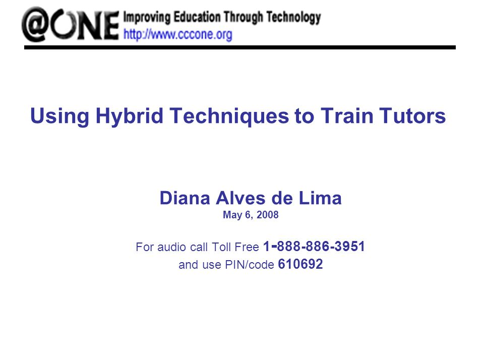Using Hybrid Techniques to Train Tutors Diana Alves de Lima May 6, 2008 For audio call Toll Free and use PIN/code