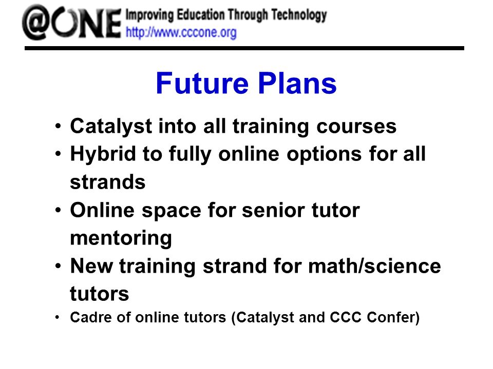 Future Plans Catalyst into all training courses Hybrid to fully online options for all strands Online space for senior tutor mentoring New training strand for math/science tutors Cadre of online tutors (Catalyst and CCC Confer)