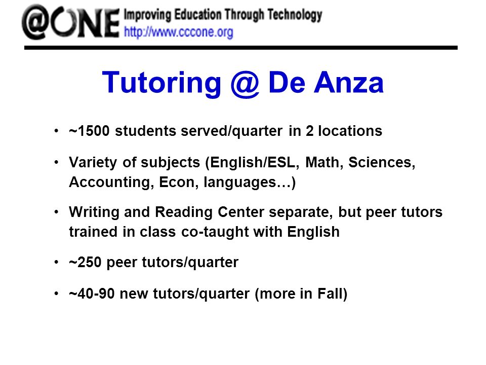 De Anza ~1500 students served/quarter in 2 locations Variety of subjects (English/ESL, Math, Sciences, Accounting, Econ, languages…) Writing and Reading Center separate, but peer tutors trained in class co-taught with English ~250 peer tutors/quarter ~40-90 new tutors/quarter (more in Fall)