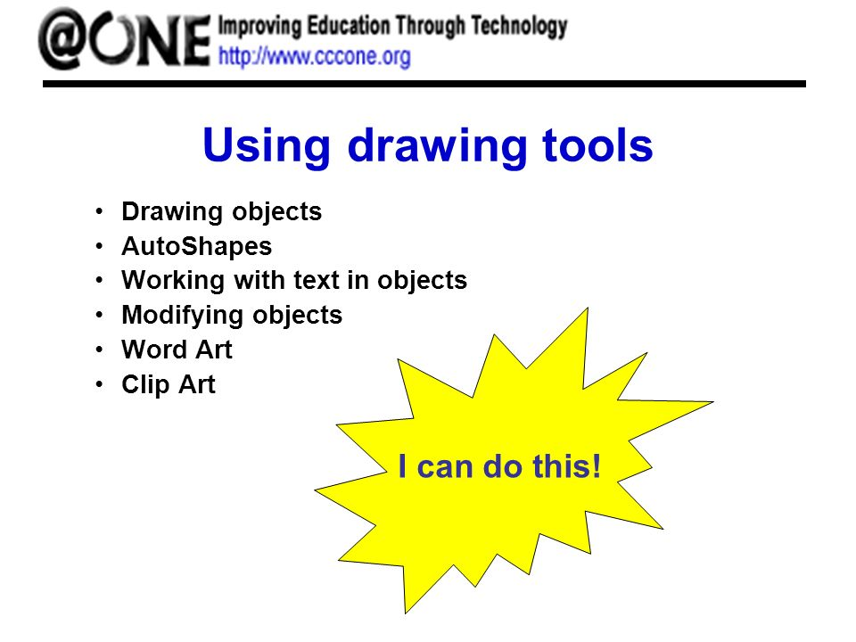 Using drawing tools Drawing objects AutoShapes Working with text in objects Modifying objects Word Art Clip Art I can do this!