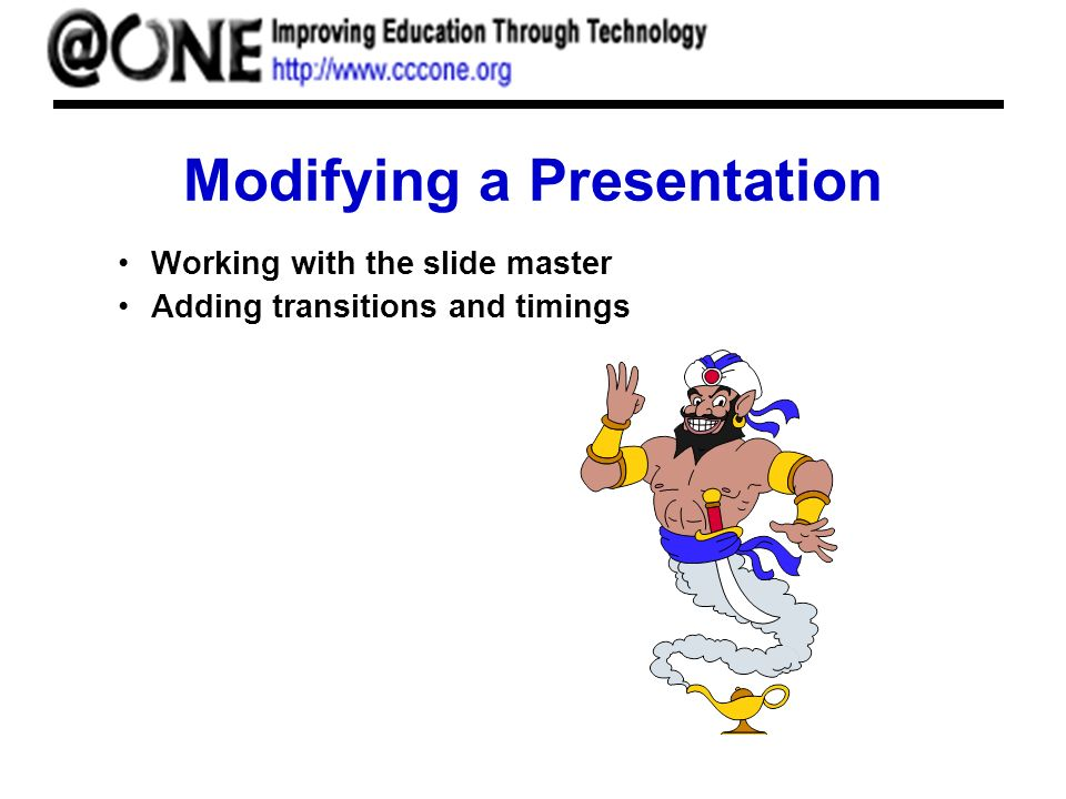 Modifying a Presentation Working with the slide master Adding transitions and timings