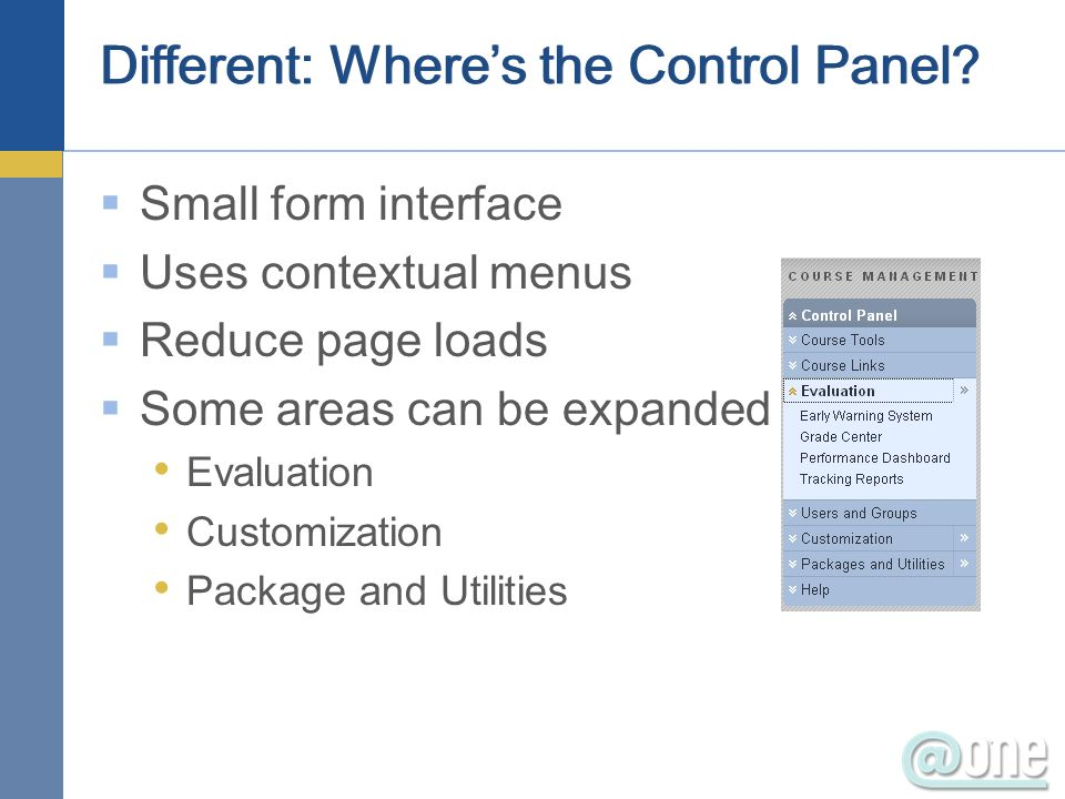 Different: Wheres the Control Panel? Small form interface Uses contextual menus Reduce page loads Some areas can be expanded Evaluation Customization
