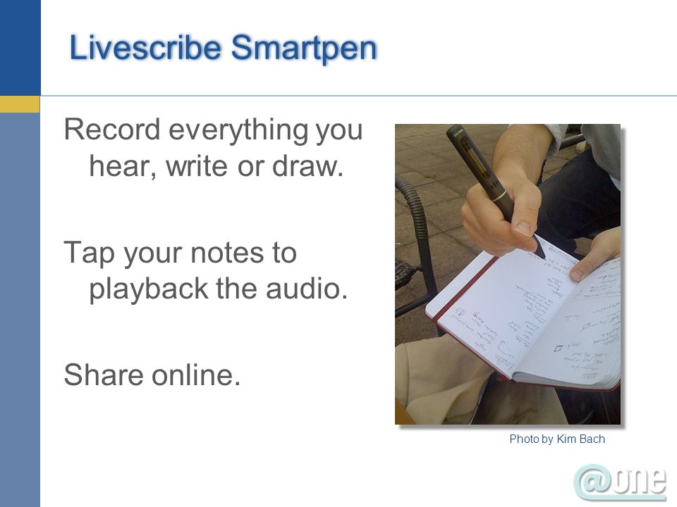 Livescribe Smartpen Record everything you hear, write or draw. Tap your notes to playback the audio. Share online. Photo by Kim Bach