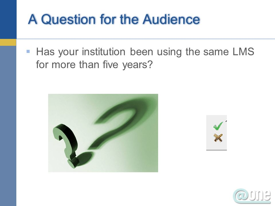 A Question for the Audience Has your institution been using the same LMS for more than five years