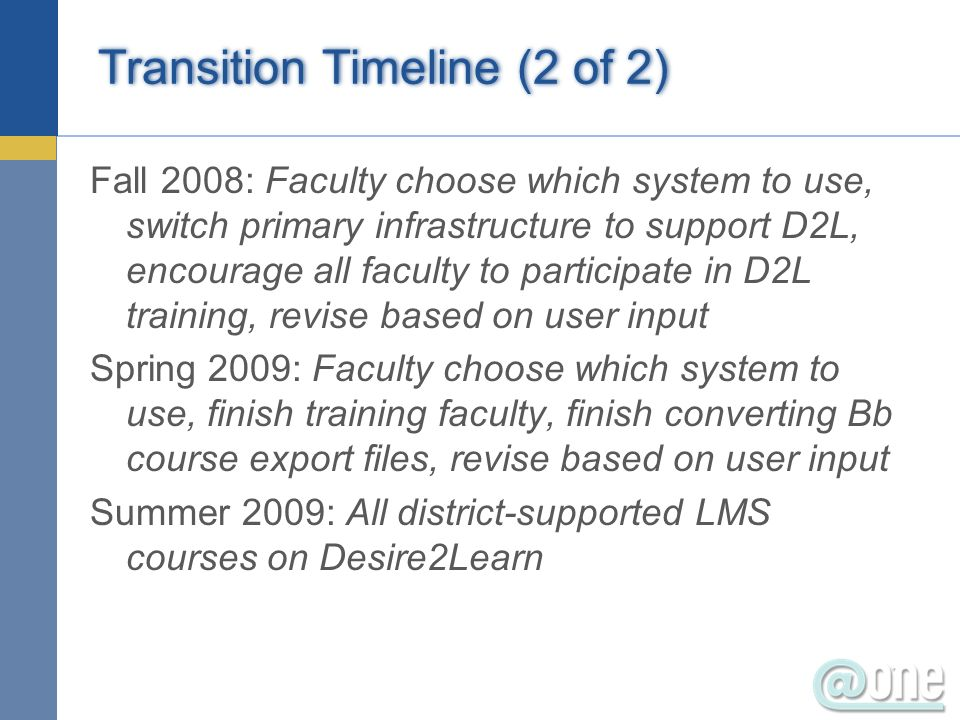 Transition Timeline (2 of 2) Fall 2008: Faculty choose which system to use, switch primary infrastructure to support D2L, encourage all faculty to participate in D2L training, revise based on user input Spring 2009: Faculty choose which system to use, finish training faculty, finish converting Bb course export files, revise based on user input Summer 2009: All district-supported LMS courses on Desire2Learn