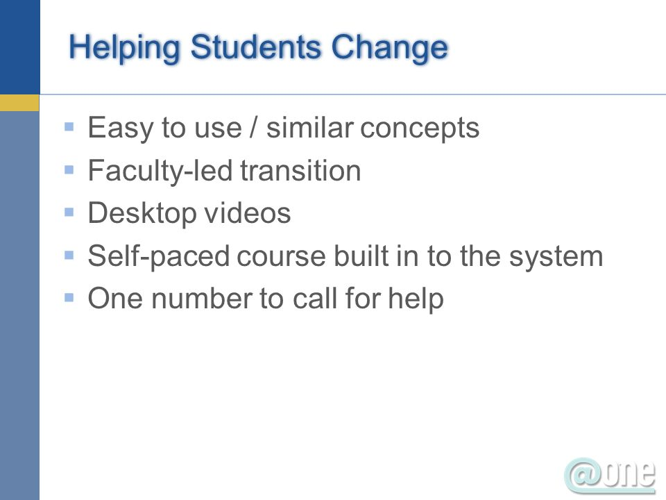 Helping Students Change Easy to use / similar concepts Faculty-led transition Desktop videos Self-paced course built in to the system One number to call for help