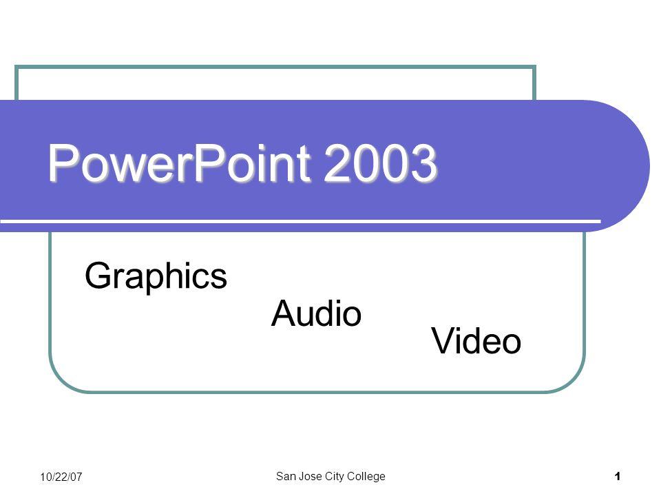10/22/07 San Jose City College 1 PowerPoint 2003 Graphics Video Audio