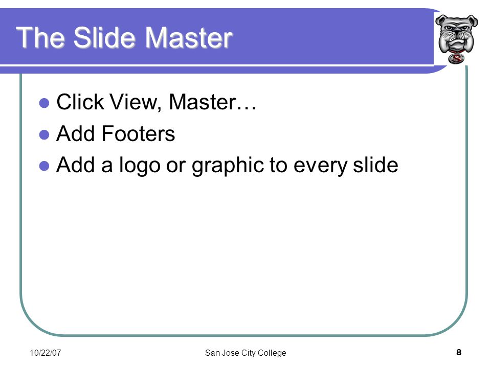 10/22/07San Jose City College8 The Slide Master Click View, Master… Add Footers Add a logo or graphic to every slide