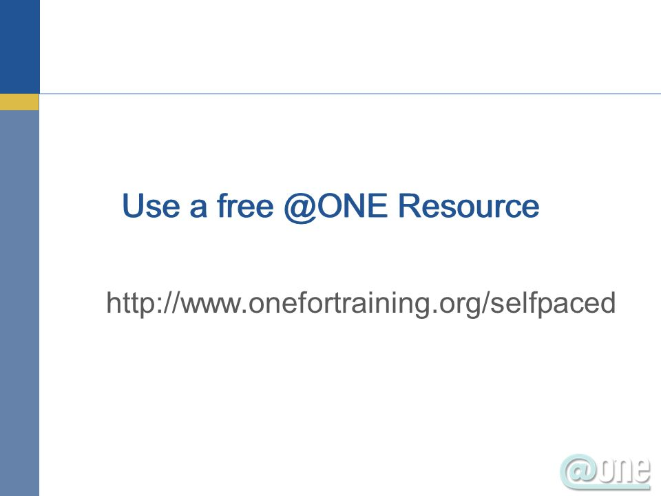 Use a free @ONE Resource http://www.onefortraining.org/selfpaced