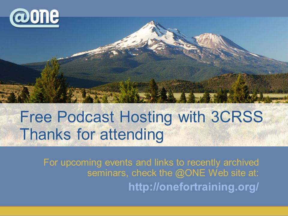 For upcoming events and links to recently archived seminars, check the @ONE Web site at: http://onefortraining.org/ Free Podcast Hosting with 3CRSS Thanks for attending