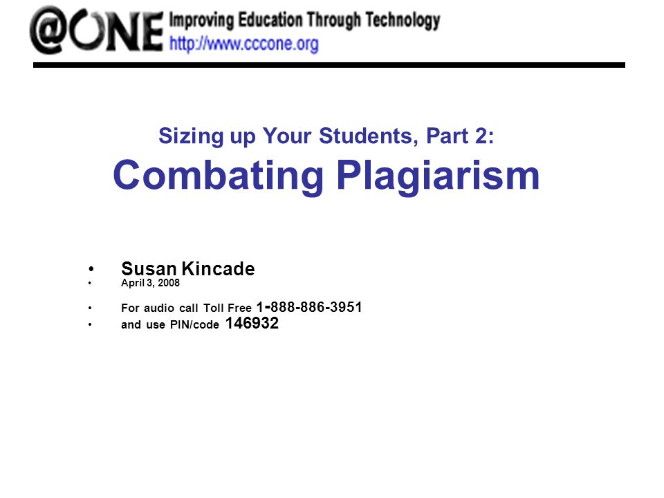 Sizing up Your Students, Part 2: Combating Plagiarism Susan Kincade April 3, 2008 For audio call Toll Free 1 - 888-886-3951 and use PIN/code 146932