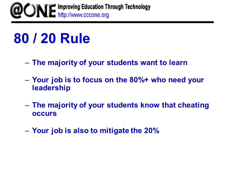 80 / 20 Rule –The majority of your students want to learn –Your job is to focus on the 80%+ who need your leadership –The majority of your students know that cheating occurs –Your job is also to mitigate the 20%