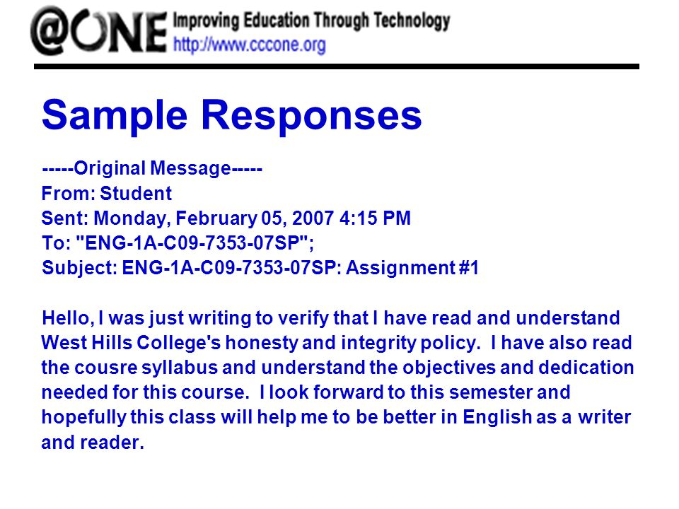 Sample Responses -----Original Message----- From: Student Sent: Monday, February 05, 2007 4:15 PM To: ENG-1A-C09-7353-07SP ; Subject: ENG-1A-C09-7353-07SP: Assignment #1 Hello, I was just writing to verify that I have read and understand West Hills College s honesty and integrity policy.