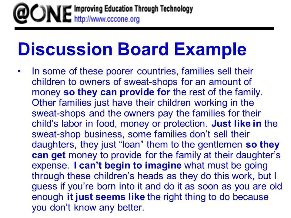 Discussion Board Example In some of these poorer countries, families sell their children to owners of sweat-shops for an amount of money so they can provide for the rest of the family.