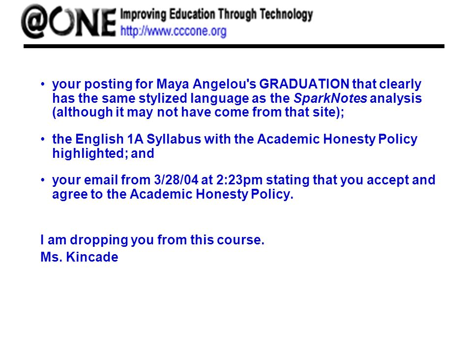 your posting for Maya Angelou s GRADUATION that clearly has the same stylized language as the SparkNotes analysis (although it may not have come from that site); the English 1A Syllabus with the Academic Honesty Policy highlighted; and your email from 3/28/04 at 2:23pm stating that you accept and agree to the Academic Honesty Policy.