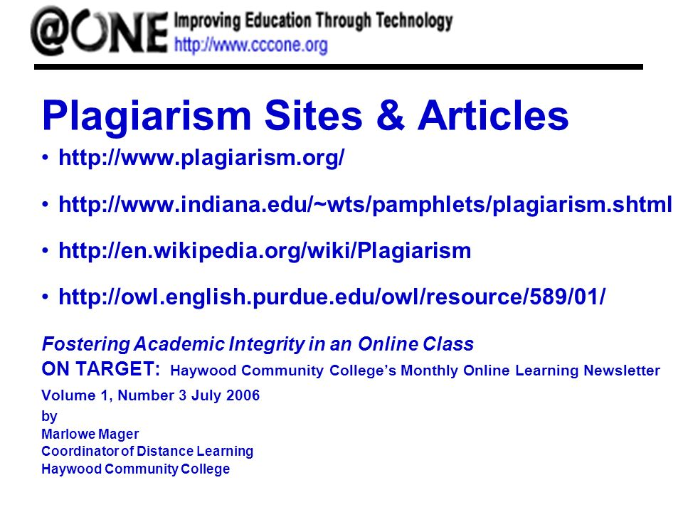 Plagiarism Sites & Articles http://www.plagiarism.org/ http://www.indiana.edu/~wts/pamphlets/plagiarism.shtml http://en.wikipedia.org/wiki/Plagiarism http://owl.english.purdue.edu/owl/resource/589/01/ Fostering Academic Integrity in an Online Class ON TARGET: Haywood Community Colleges Monthly Online Learning Newsletter Volume 1, Number 3 July 2006 by Marlowe Mager Coordinator of Distance Learning Haywood Community College
