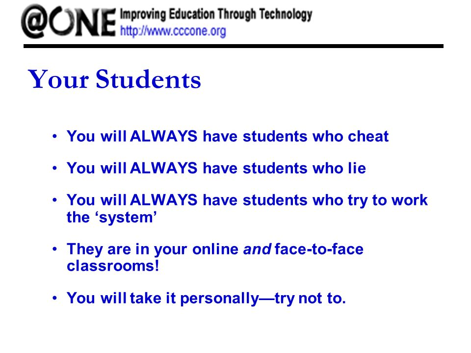 Your Students You will ALWAYS have students who cheat You will ALWAYS have students who lie You will ALWAYS have students who try to work the system They are in your online and face-to-face classrooms.