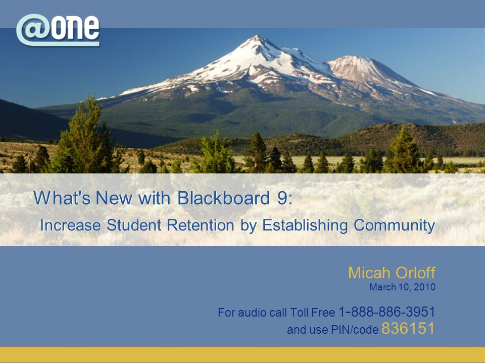 Micah Orloff March 10, 2010 For audio call Toll Free 1 - 888-886-3951 and use PIN/code 836151 What s New with Blackboard 9: Increase Student Retention by Establishing Community