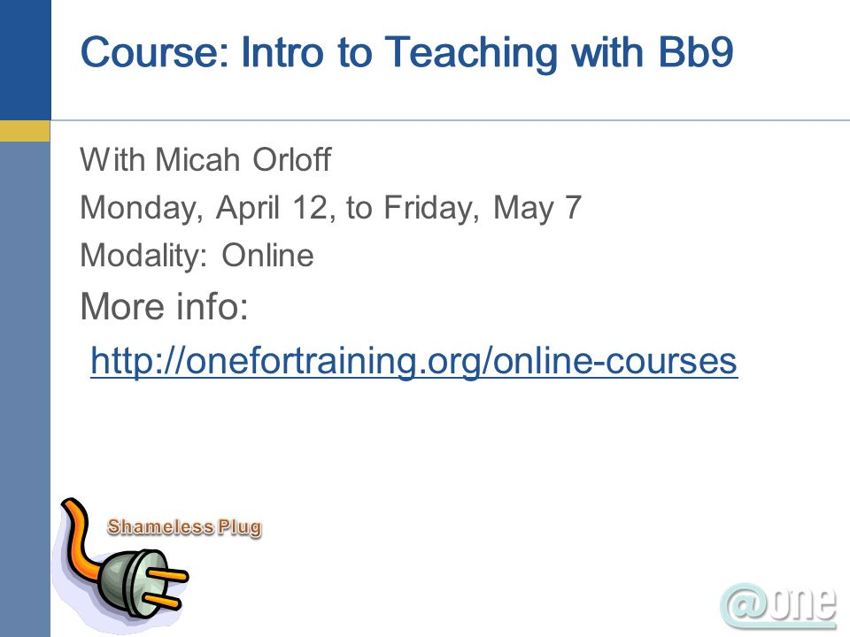 With Micah Orloff Monday, April 12, to Friday, May 7 Modality: Online More info: http://onefortraining.org/online-courses Course: Intro to Teaching with Bb9