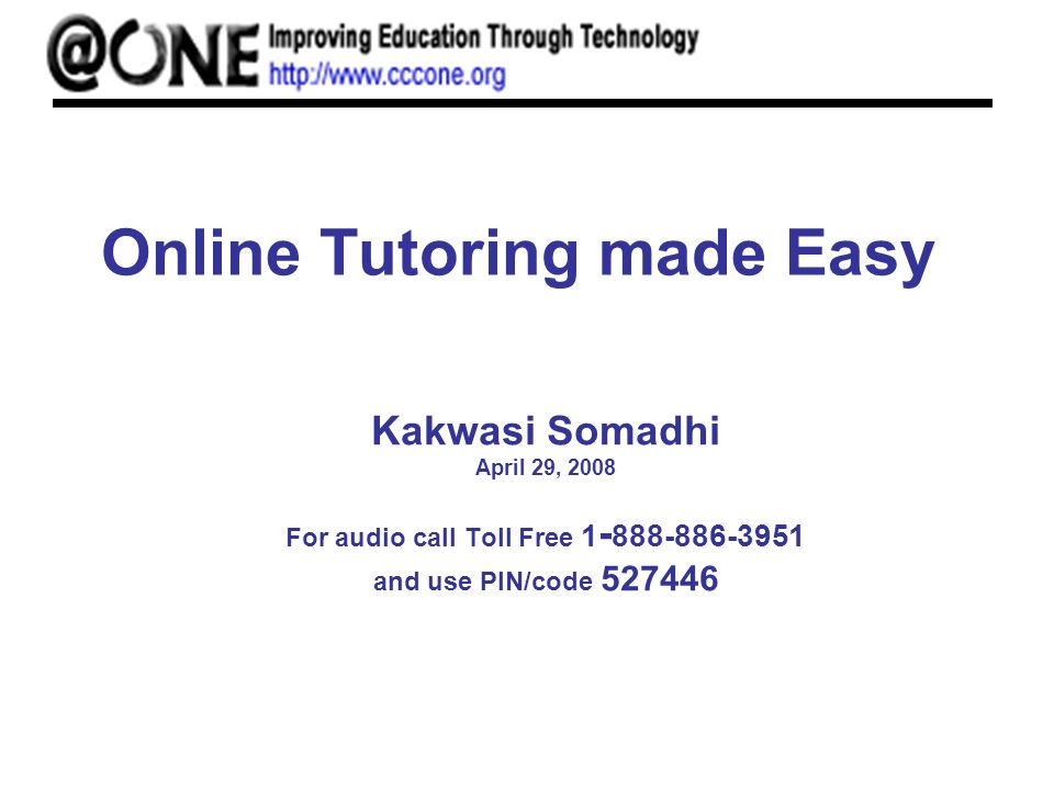 Online Tutoring made Easy Kakwasi Somadhi April 29, 2008 For audio call Toll Free 1 - 888-886-3951 and use PIN/code 527446