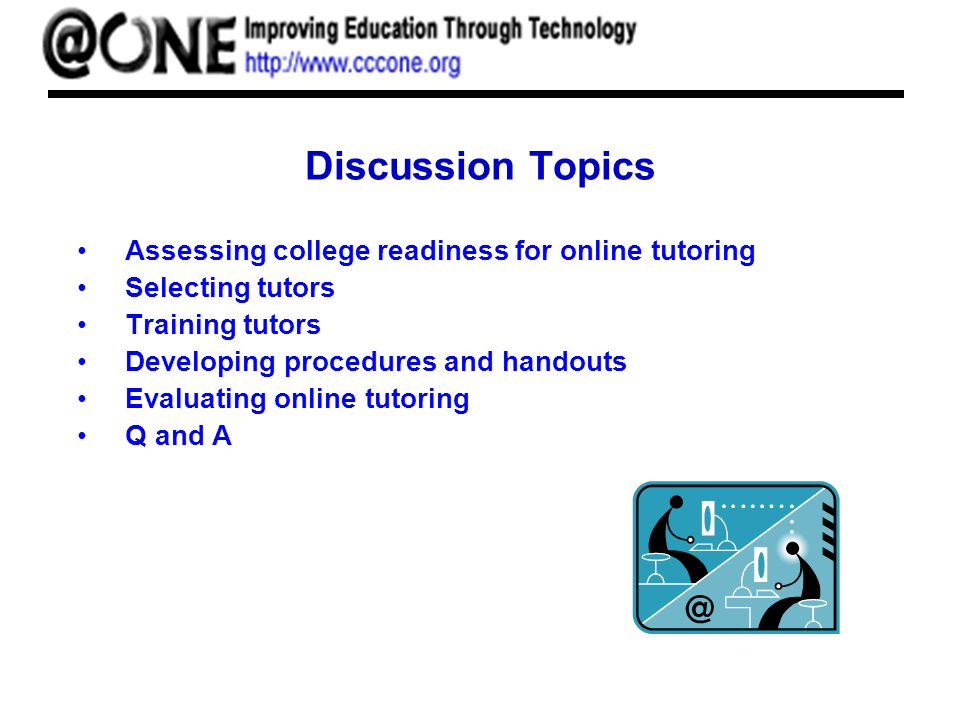 Discussion Topics Assessing college readiness for online tutoring Selecting tutors Training tutors Developing procedures and handouts Evaluating onlin