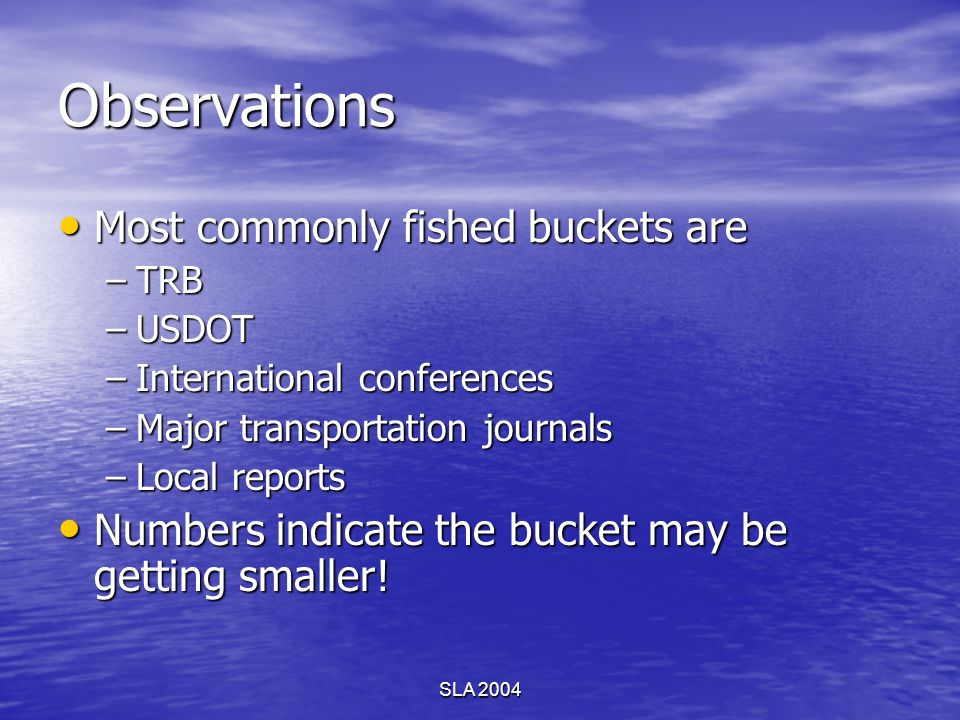 SLA 2004 Observations Most commonly fished buckets are Most commonly fished buckets are –TRB –USDOT –International conferences –Major transportation j