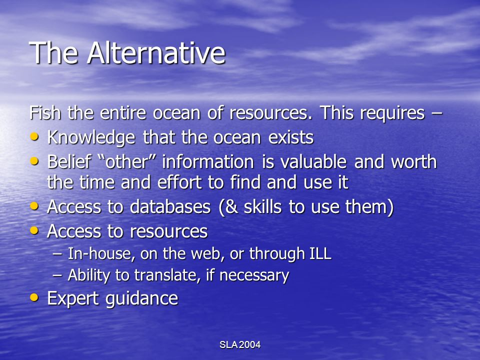 SLA 2004 The Alternative Fish the entire ocean of resources. This requires – Knowledge that the ocean exists Knowledge that the ocean exists Belief ot