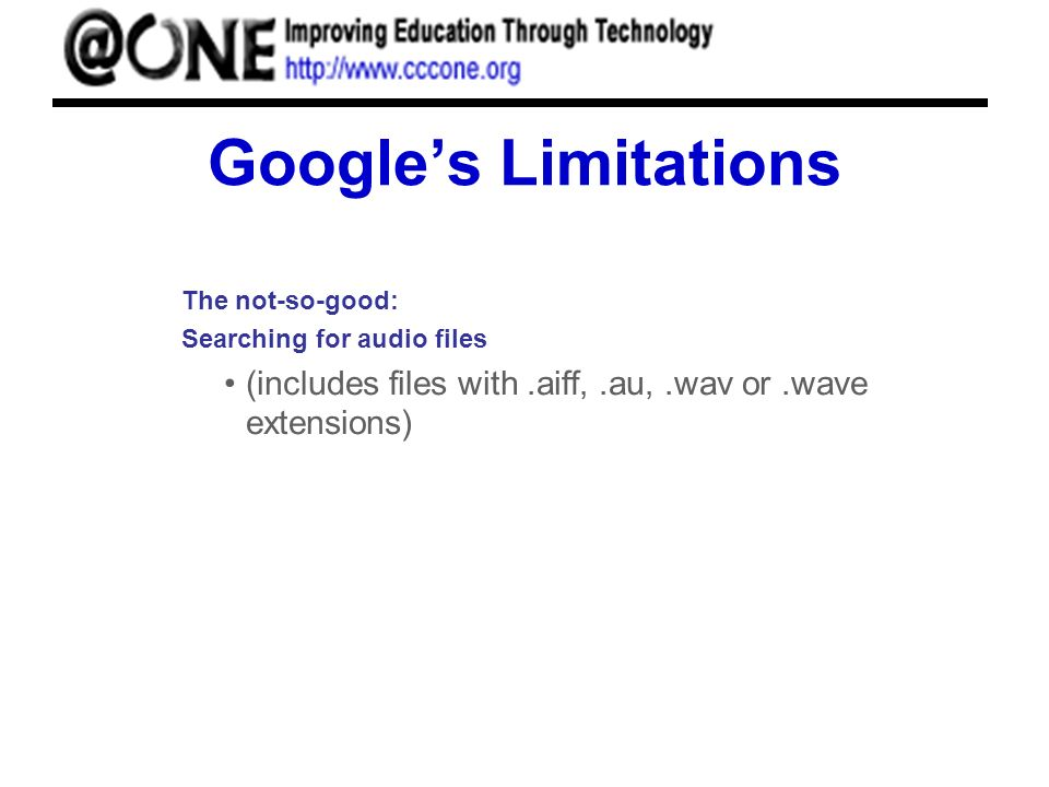 Googles Limitations The not-so-good: Searching for audio files (includes files with.aiff,.au,.wav or.wave extensions)