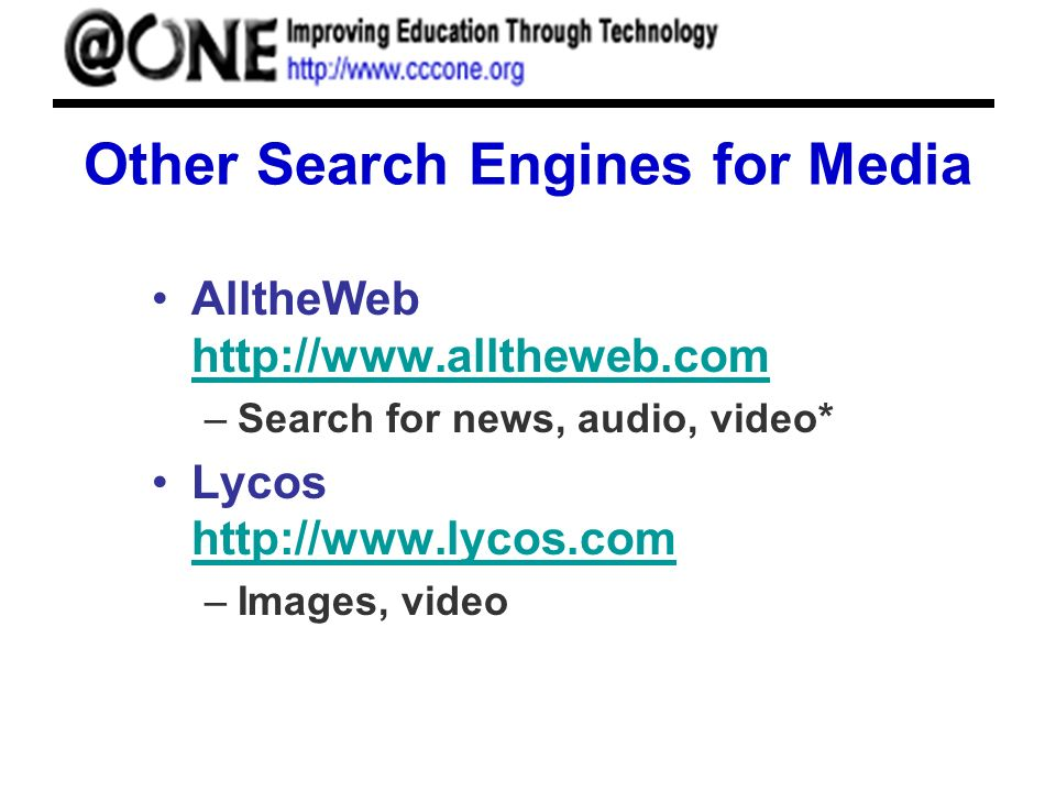 Other Search Engines for Media AlltheWeb http://www.alltheweb.com http://www.alltheweb.com –Search for news, audio, video* Lycos http://www.lycos.com http://www.lycos.com –Images, video