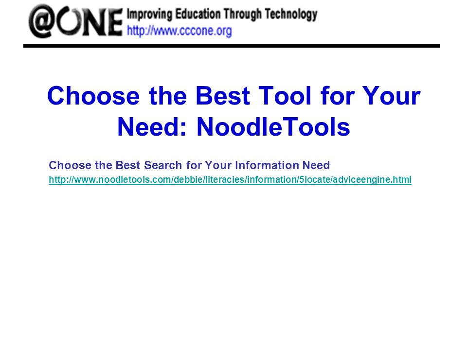 Choose the Best Tool for Your Need: NoodleTools Choose the Best Search for Your Information Need http://www.noodletools.com/debbie/literacies/informat