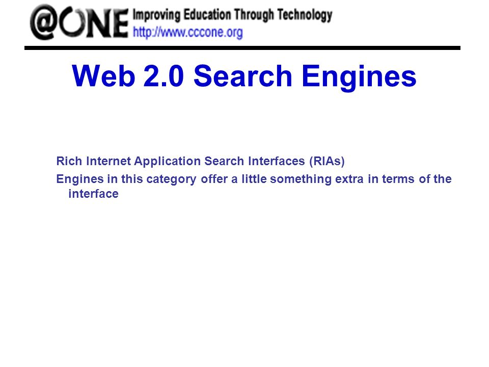 Web 2.0 Search Engines Rich Internet Application Search Interfaces (RIAs) Engines in this category offer a little something extra in terms of the interface