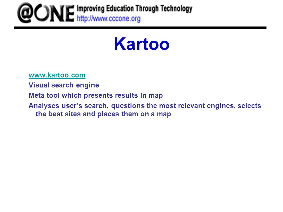 Kartoo www.kartoo.com Visual search engine Meta tool which presents results in map Analyses users search, questions the most relevant engines, selects