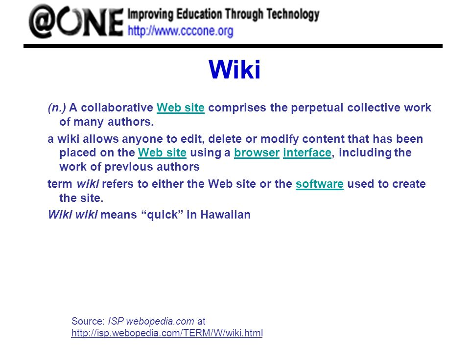 Wiki (n.) A collaborative Web site comprises the perpetual collective work of many authors.Web site a wiki allows anyone to edit, delete or modify con