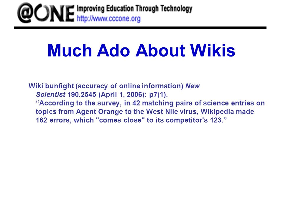 Much Ado About Wikis Wiki bunfight (accuracy of online information) New Scientist 190.2545 (April 1, 2006): p7(1).