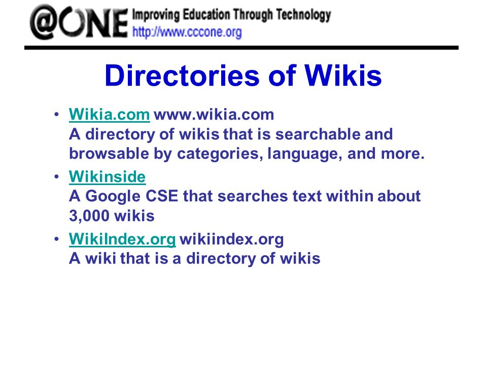 Directories of Wikis Wikia.com www.wikia.com A directory of wikis that is searchable and browsable by categories, language, and more.Wikia.com Wikinside A Google CSE that searches text within about 3,000 wikisWikinside WikiIndex.org wikiindex.org A wiki that is a directory of wikisWikiIndex.org