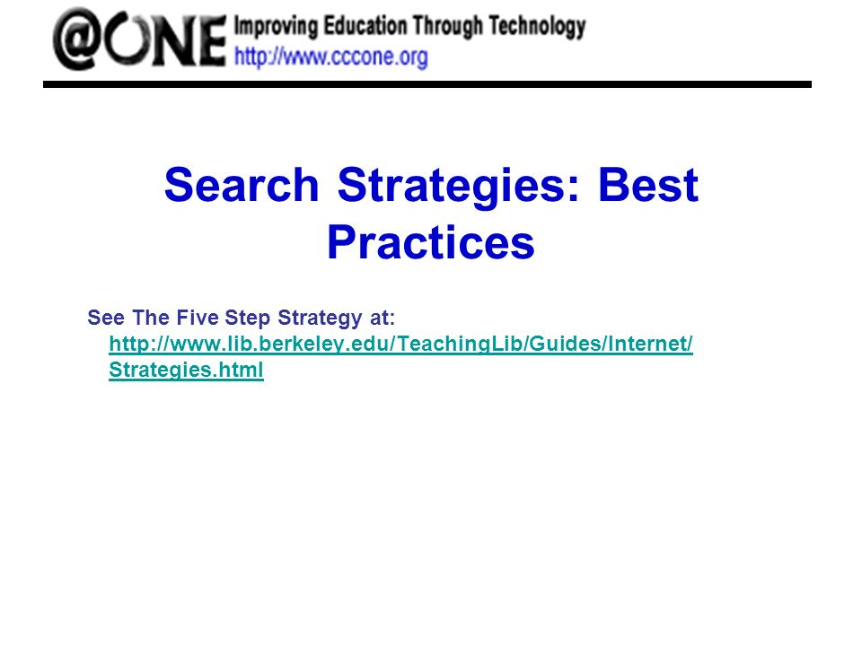 Search Strategies: Best Practices See The Five Step Strategy at: http://www.lib.berkeley.edu/TeachingLib/Guides/Internet/ Strategies.html http://www.l