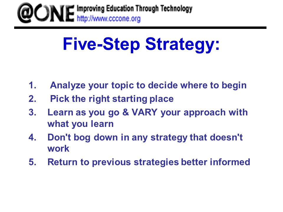 Five-Step Strategy: 1. Analyze your topic to decide where to begin 2. Pick the right starting place 3.Learn as you go & VARY your approach with what y