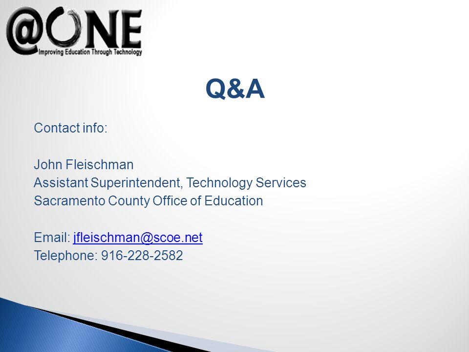 Contact info: John Fleischman Assistant Superintendent, Technology Services Sacramento County Office of Education Email: jfleischman@scoe.netjfleischman@scoe.net Telephone: 916-228-2582 Q&A
