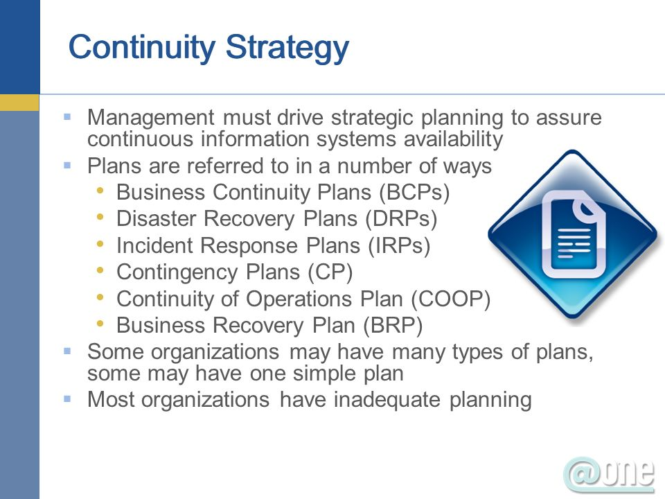 Management must drive strategic planning to assure continuous information systems availability Plans are referred to in a number of ways Business Continuity Plans (BCPs) Disaster Recovery Plans (DRPs) Incident Response Plans (IRPs) Contingency Plans (CP) Continuity of Operations Plan (COOP) Business Recovery Plan (BRP) Some organizations may have many types of plans, some may have one simple plan Most organizations have inadequate planning