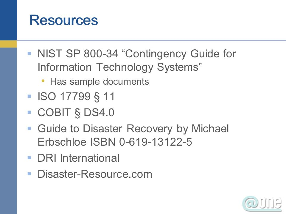 NIST SP 800-34 Contingency Guide for Information Technology Systems Has sample documents ISO 17799 § 11 COBIT § DS4.0 Guide to Disaster Recovery by Mi