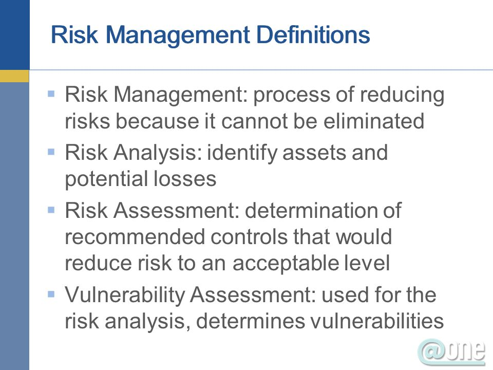 Risk Management: process of reducing risks because it cannot be eliminated Risk Analysis: identify assets and potential losses Risk Assessment: determ